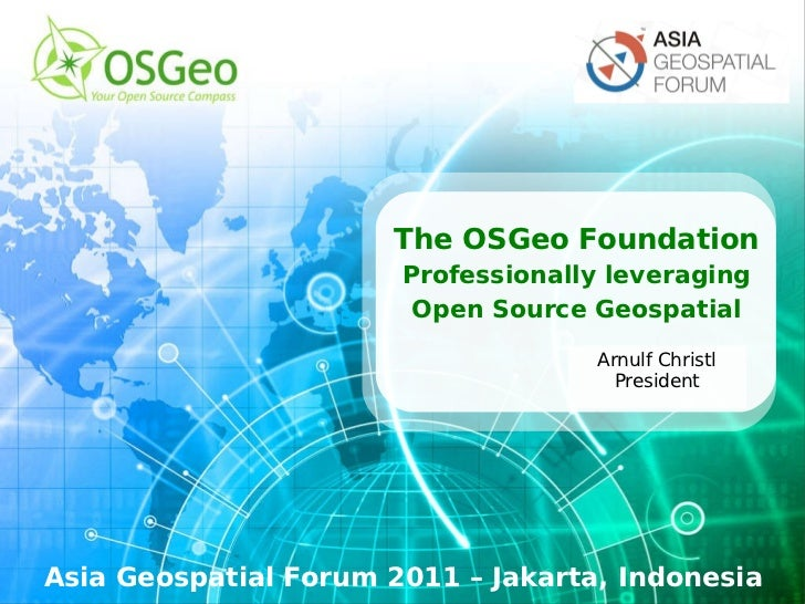 The OSGeo Foundation Professionally leveraging Open Source Geospatial Asia Geospatial Forum 2011 – Jakarta, Indonesia Arnu...