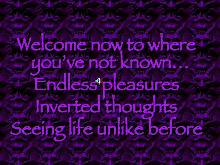 <ul><li>Welcome now to where you've not known… </li></ul><ul><li>Endless pleasures </li></ul><ul><li>Inverted thoughts </l...