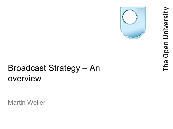 Broadcast Strategy – An overview Martin Weller