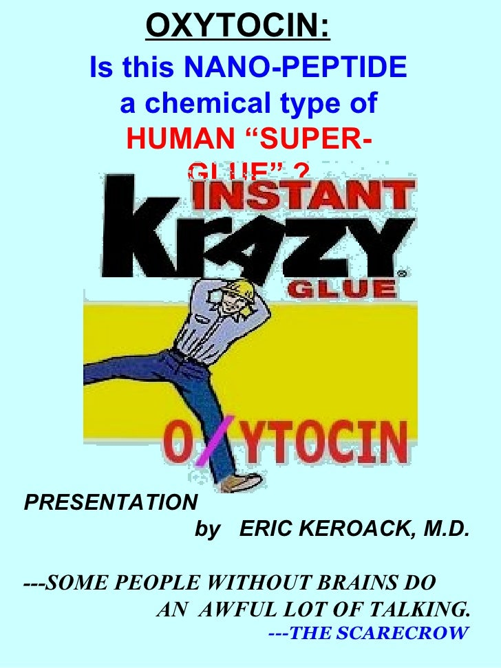 "OXYTOCIN: Is this NANO-PEPTIDE a chemical type of HUMAN ""SUPER-GLUE"" ? PRESENTATION   by  ERIC KEROACK, M.D. ---SOME PEOPL..."