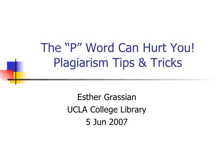 """The """"P"""" Word Can Hurt You! Plagiarism Tips & Tricks Esther Grassian UCLA College Library 5 Jun 2007"""