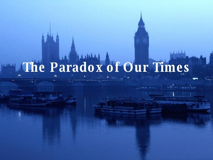 The Paradox of Our Times