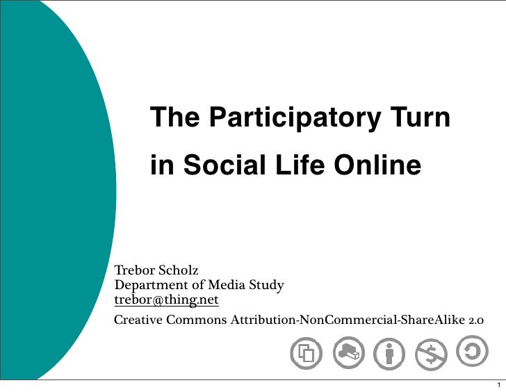 The Participatory Turn      in Social Life Online   Trebor Scholz Department of Media Study trebor@thing.net Creative Comm...