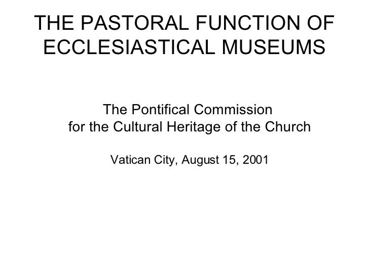 THE PASTORAL FUNCTION OF ECCLESIASTICAL MUSEUMS The Pontifical Commission  for the Cultural Heritage of the Church Vatican...