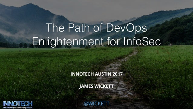@WICKETT The Path of DevOps Enlightenment for InfoSec INNOTECH AUSTIN 2017 JAMES WICKETT