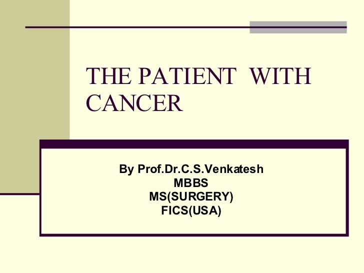 THE PATIENT  WITH CANCER By Prof.Dr.C.S.Venkatesh MBBS MS(SURGERY) FICS(USA)