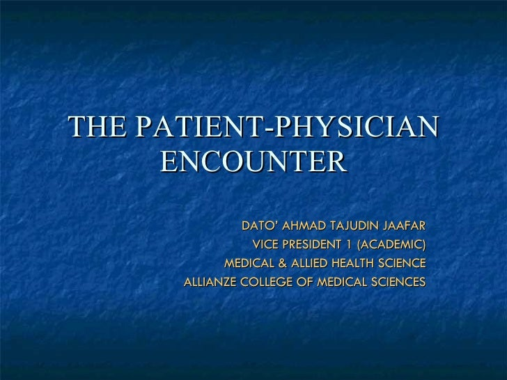 THE PATIENT-PHYSICIAN ENCOUNTER DATO' AHMAD TAJUDIN JAAFAR VICE PRESIDENT 1 (ACADEMIC) MEDICAL & ALLIED HEALTH SCIENCE ALL...