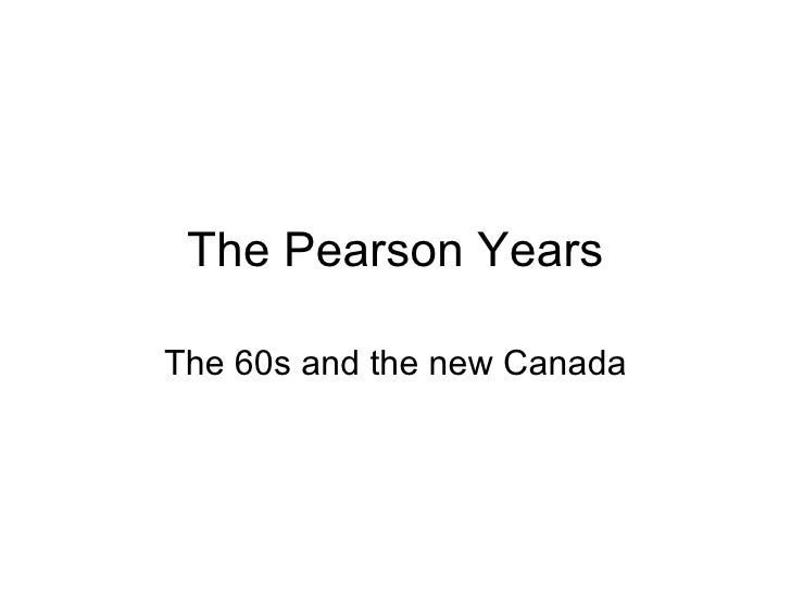 The Pearson Years The 60s and the new Canada