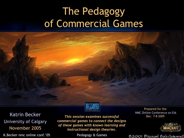 The Pedagogy of Commercial Games Katrin Becker University of Calgary November 2005 This session examines successful commer...