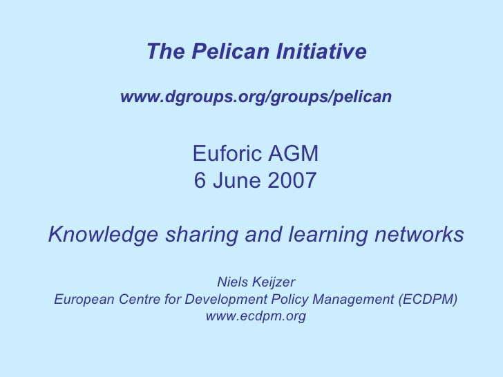 The Pelican Initiative www.dgroups.org/groups/pelican Euforic AGM 6 June 2007 Knowledge sharing and learning networks Niel...