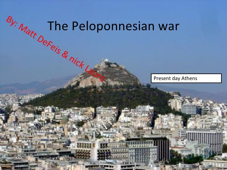 The Peloponnesian war By: Matt DeFeis & nick Lauro Present day Athens