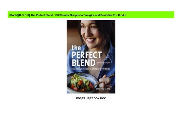 100 Blender Recipes to Energize and Revitalize The Perfect Blend