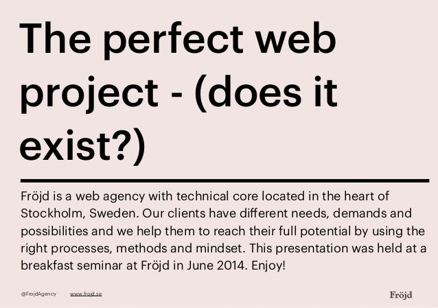 The perfect web project - (does it exist?) Fröjd is a web agency with technical core located in the heart of Stockholm, Sw...