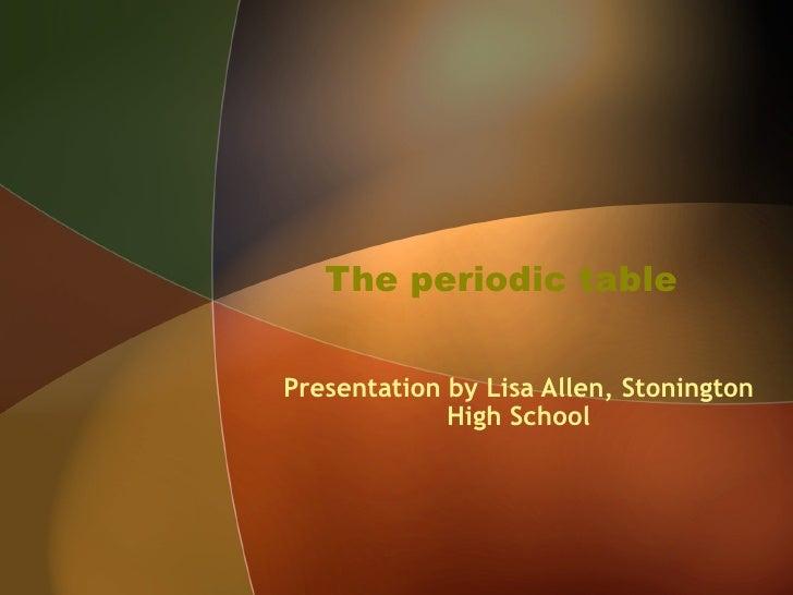The periodic table Presentation by Lisa Allen, Stonington High School