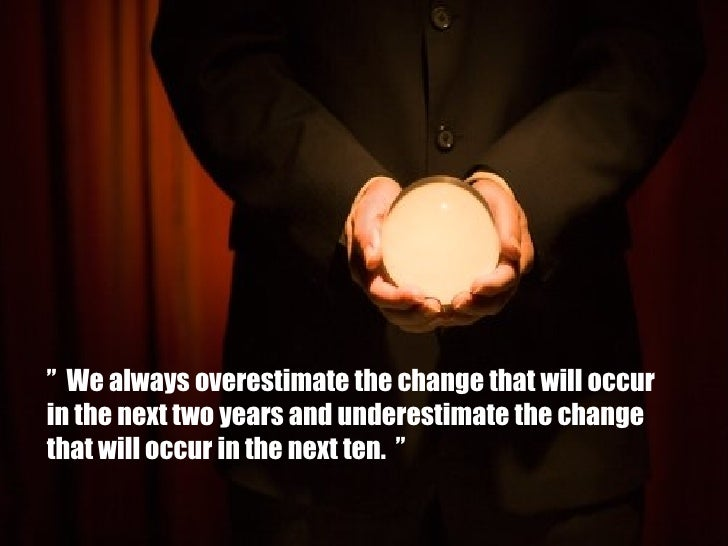 """  We always overestimate the change that will occur  in the next two years and underestimate the change  that will occur ..."