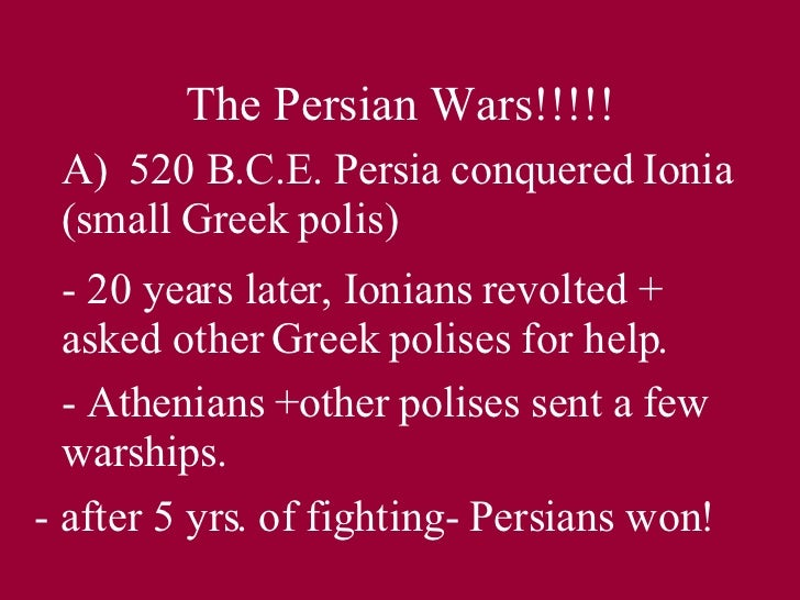 The Persian Wars!!!!! A)  520 B.C.E. Persia conquered Ionia (small Greek polis) - 20 years later, Ionians revolted + asked...