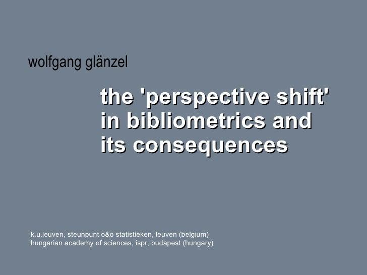 <ul><li>wolfgang glänzel </li></ul><ul><ul><li>the 'perspective shift' in bibliometrics and its consequences </li></ul></u...