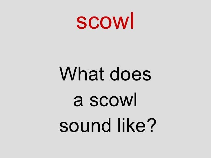 scowl <ul><li>What does </li></ul><ul><li>a scowl </li></ul><ul><li>sound like? </li></ul>