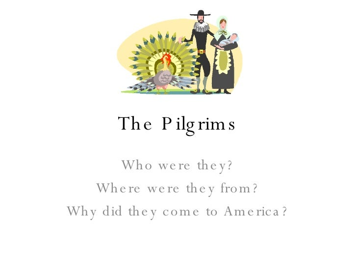 The Pilgrims Who were they? Where were they from? Why did they come to America?