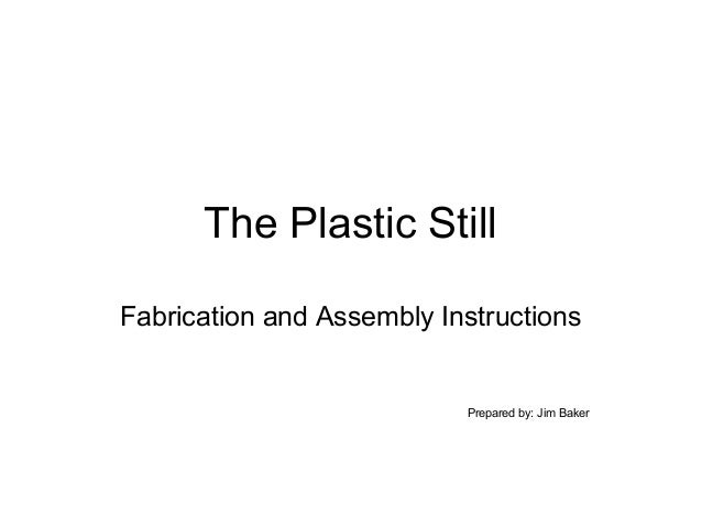 The Plastic Still Fabrication and Assembly Instructions  Prepared by: Jim Baker