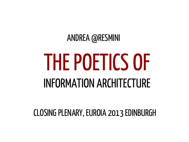 INFORMATION ARCHITECTURE ANDREA @RESMINI CLOSING PLENARY, EUROIA 2013 EDINBURGH THE POETICS OF