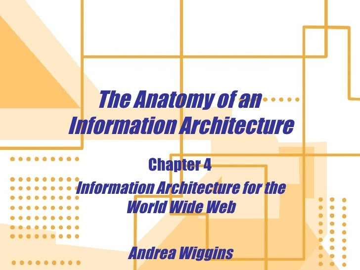 The Anatomy of an  Information Architecture Chapter 4 Information Architecture for the World Wide Web Andrea Wiggins