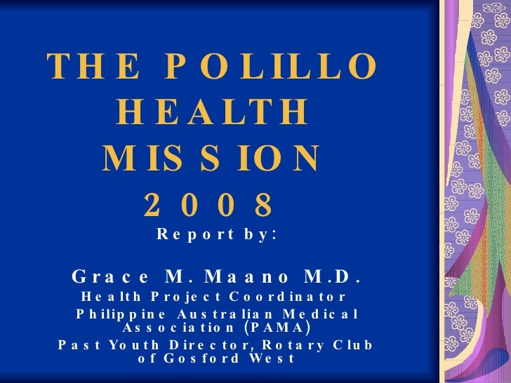 THE POLILLO HEALTH MISSION 2008 Report by: Grace M. Maano M.D. Health Project Coordinator  Philippine Australian Medical A...