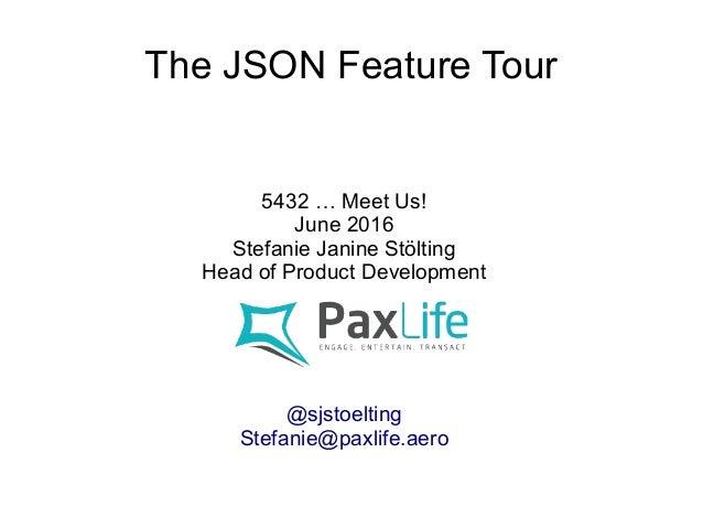 The JSON Feature Tour 5432 … Meet Us! June 2016 Stefanie Janine Stölting Head of Product Development @sjstoelting Stefanie...