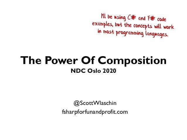 The Power Of Composition NDC Oslo 2020 @ScottWlaschin fsharpforfunandprofit.com