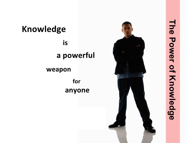 Knowledge is a powerful  weapon for  anyone The Power of Knowledge