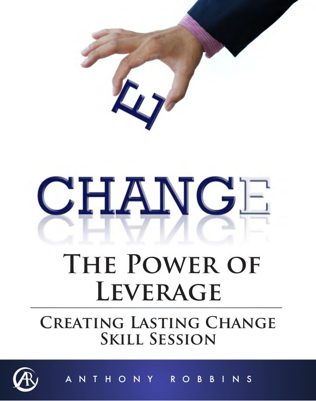 The Power of Leverage Creating Lasting Change Skill Session A N T H O N Y  R O B B I N S