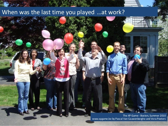 When was the last time you played ……at work?  When was the last time you played?  The XP Game - Boston, Summer 2010  www.x...