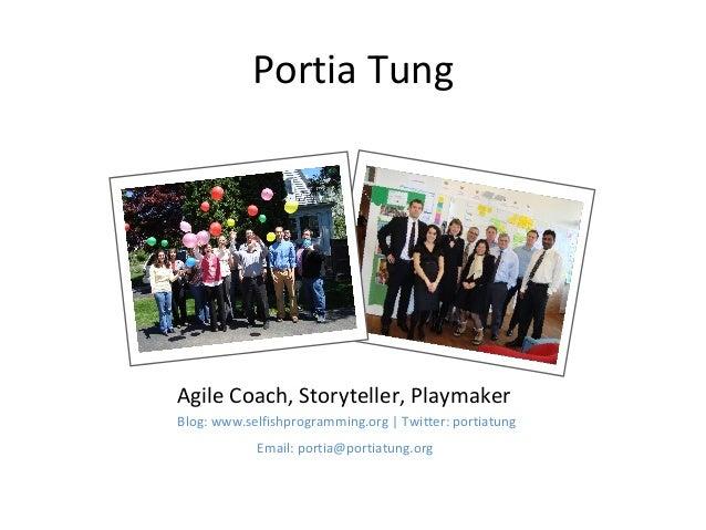 Portia Tung  Agile Coach, Storyteller, Playmaker  Blog: www.selfishprogramming.org | Twitter: portiatung  Email: portia@po...