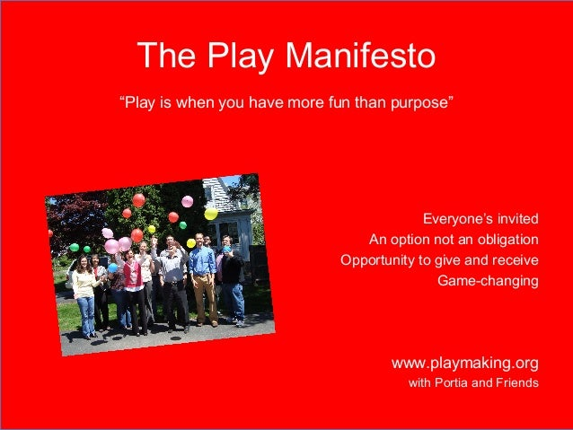 """The Play Manifesto  """"Play is when you have more fun than purpose""""  Everyone's invited  An option not an obligation  Opport..."""