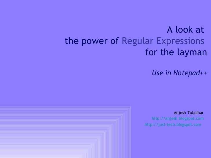A look at  the power of  Regular Expressions   for the layman Use in Notepad++ Anjesh Tuladhar http://anjesh.blogspot.com ...