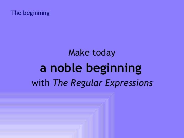 The beginning <ul><li>Make today </li></ul><ul><li>a noble beginning   </li></ul><ul><li>with  The Regular Expressions </l...