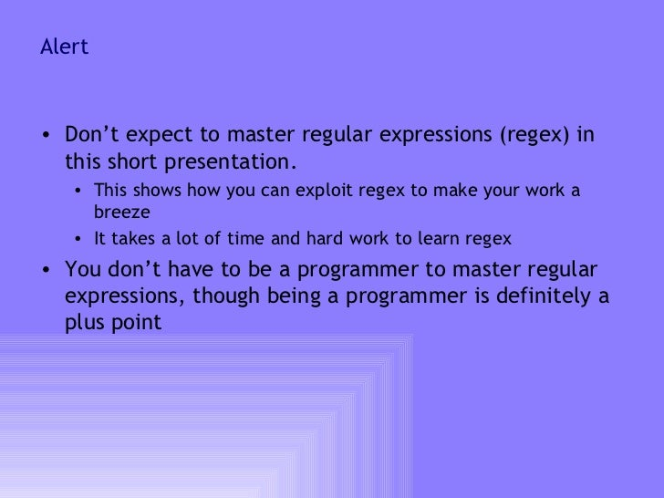 Alert <ul><li>Don't expect to master regular expressions (regex) in this short presentation.  </li></ul><ul><ul><li>This s...