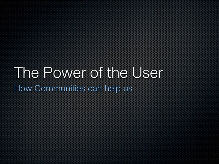 The Power of the User How Communities can help us