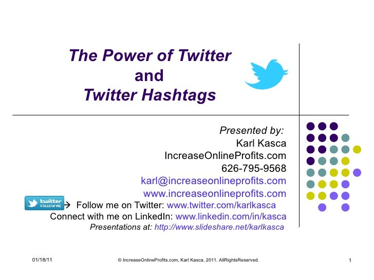 The Power of Twitter  and  Twitter Hashtags  Presented by:  Karl Kasca IncreaseOnlineProfits.com 626-795-9568 [email_addre...