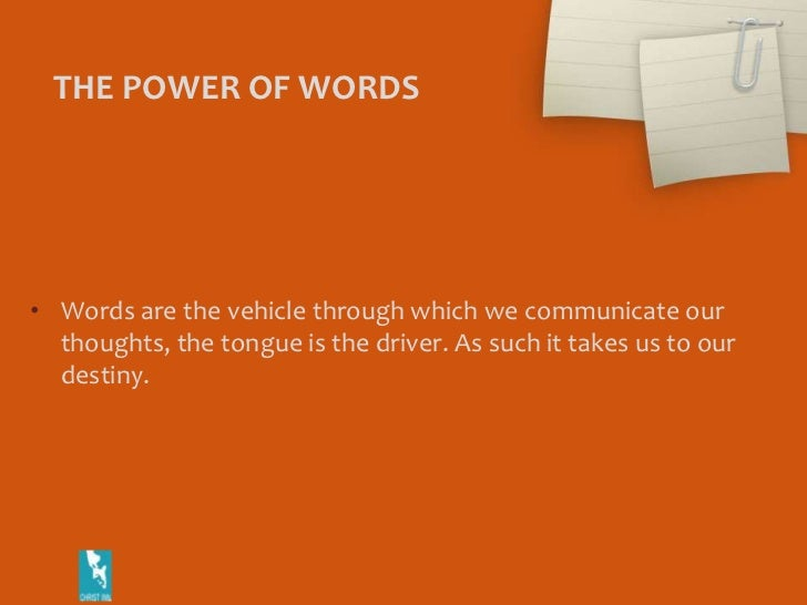 THE POWER OF WORDS<br />Words are the vehicle through which we communicate our thoughts, the tongue is the driver. As such...