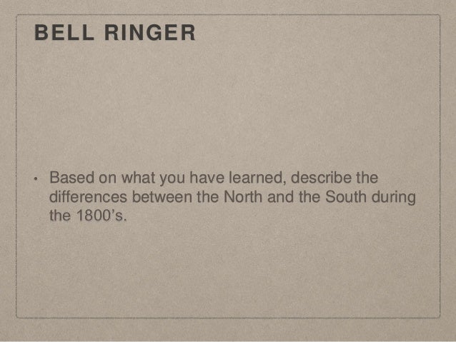 BELL RINGER • Based on what you have learned, describe the differences between the North and the South during the 1800's.