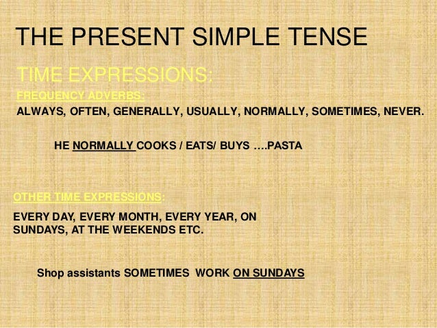 THE PRESENT SIMPLE TENSETIME EXPRESSIONS:FREQUENCY ADVERBS:ALWAYS, OFTEN, GENERALLY, USUALLY, NORMALLY, SOMETIMES, NEVER. ...