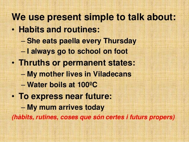 We use present simple to talk about:• Habits and routines:   – She eats paella every Thursday   – I always go to school on...