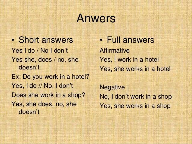 Anwers• Short answers               • Full answersYes I do / No I don't         AffirmativeYes she, does / no, she       Y...