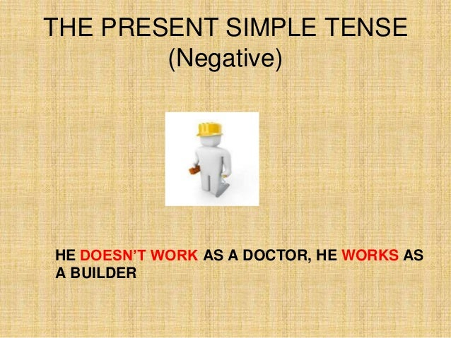 THE PRESENT SIMPLE TENSE        (Negative)HE DOESN'T WORK AS A DOCTOR, HE WORKS ASA BUILDER
