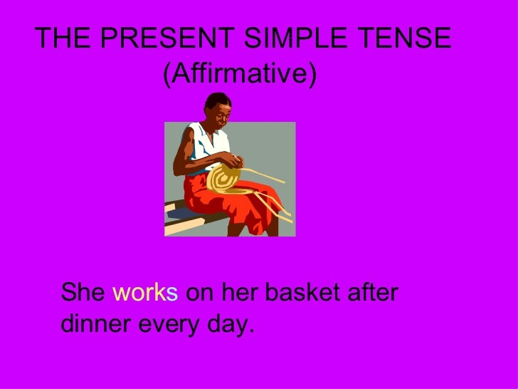 THE PRESENT SIMPLE TENSE (Affirmative) She  work s  on her basket after dinner every day.
