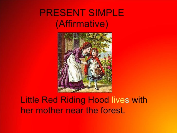 PRESENT SIMPLE (Affirmative) Little Red Riding Hood  live s  with her mother near the forest.