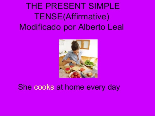 THE PRESENT SIMPLE TENSE(Affirmative) Modificado por Alberto Leal She cooks at home every day