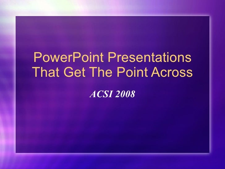 PowerPoint Presentations That Get The Point Across ACSI 2008