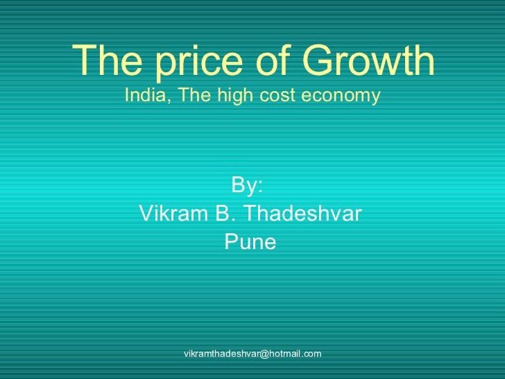 The price of Growth India, The high cost economy By:  Vikram B. Thadeshvar Pune [email_address]